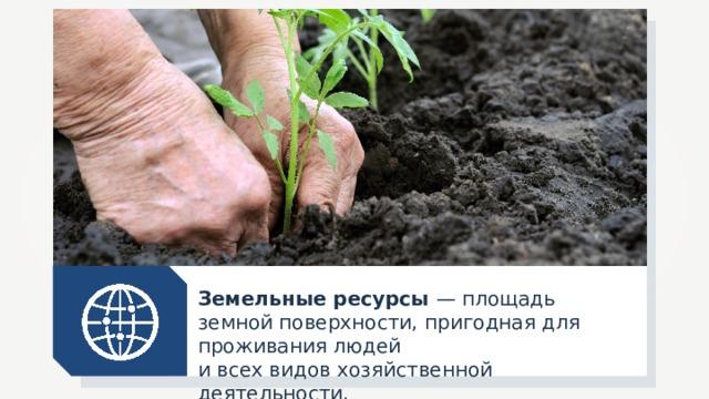 Земельные ресурсы — площадь земной поверхности, пригодная для проживания людей и всех видов хозяйственной деятельности.