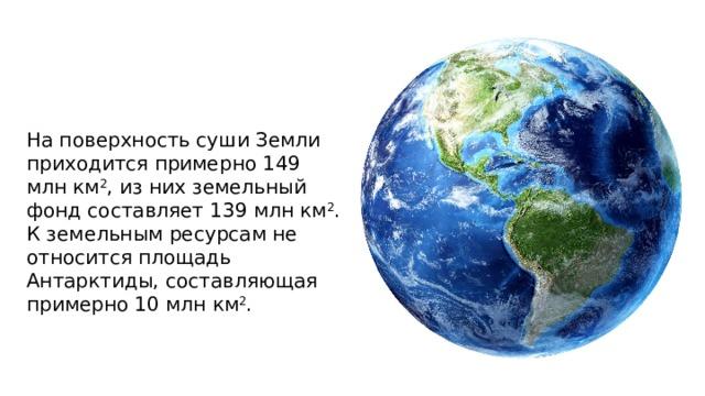 На поверхность суши Земли приходится примерно 149 млн км 2 , из них земельный фонд составляет 139 млн км 2 . К земельным ресурсам не относится площадь Антарктиды, составляющая примерно 10 млн км 2 .