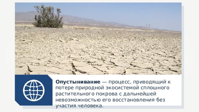 Опустынивание — процесс, приводящий к потере природной экосистемой сплошного растительного покрова с дальнейшей невозможностью его восстановления без участия человека.