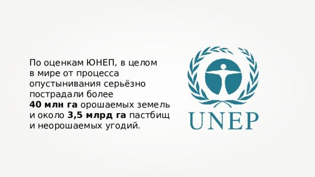 По оценкам ЮНЕП, в целом в мире от процесса опустынивания серьёзно пострадали более 40 млн га орошаемых земель и около 3,5 млрд га пастбищ и неорошаемых угодий.