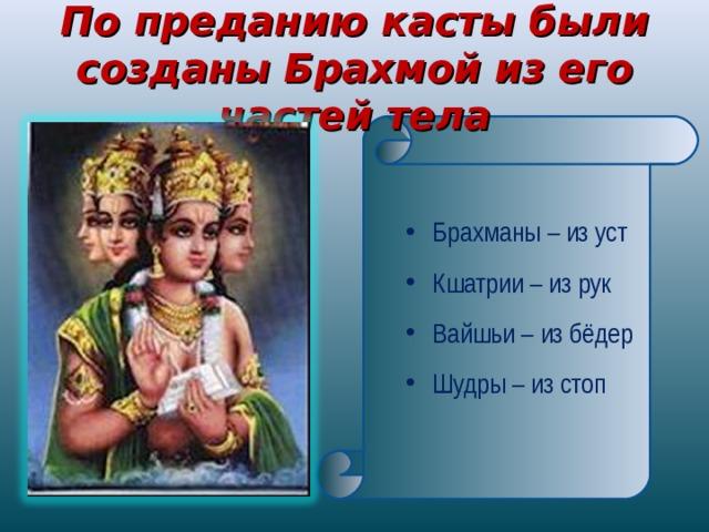 По преданию касты были созданы Брахмой из его частей тела   Брахманы – из уст Кшатрии – из рук Вайшьи – из бёдер Шудры – из стоп