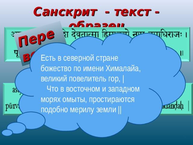 Перевод Санскрит - текст - образец Есть в северной стране божество по имени Хималайа, великий повелитель гор,    Что в восточном и западном морях омыты, простираются подобно мерилу земли    Транскрипция