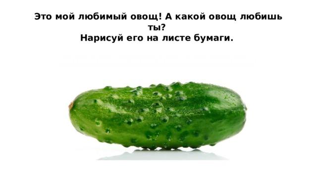 Это мой любимый овощ! А какой овощ любишь ты?  Нарисуй его на листе бумаги.