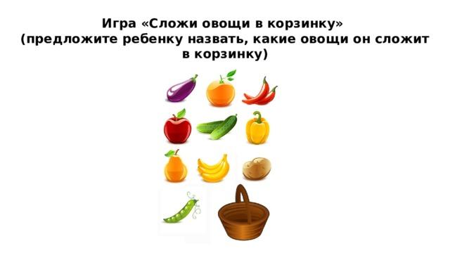 Игра «Сложи овощи в корзинку»  (предложите ребенку назвать, какие овощи он сложит в корзинку)