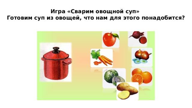 Игра «Сварим овощной суп»  Готовим суп из овощей, что нам для этого понадобится?