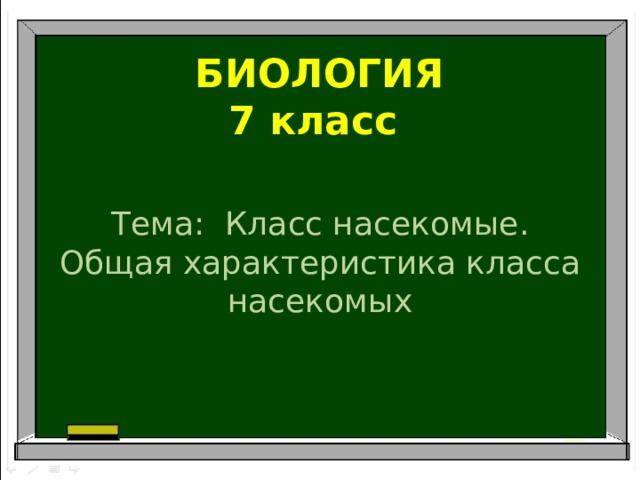 БИОЛОГИЯ  7 класс Тема: Класс насекомые. Общая характеристика класса насекомых