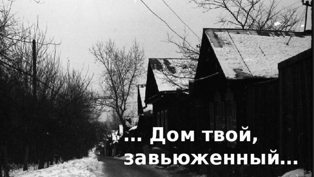 … Дом твой, завьюженный…