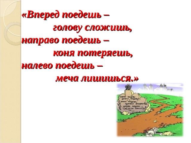 «Вперед поедешь –  голову сложишь,  направо поедешь –  коня потеряешь,  налево поедешь –  меча лишишься.»