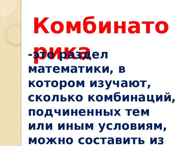 Комбинаторика -это раздел математики, в котором изучают, сколько комбинаций, подчиненных тем или иным условиям, можно составить из данных объектов.