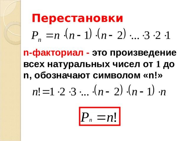 Перестановки n- факториал - это произведение всех натуральных чисел от 1  до n , обозначают символом « n !»
