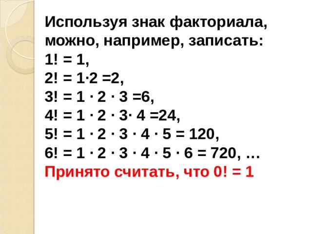 Используя знак факториала, можно, например, записать:  1! = 1,  2! = 1∙2 =2,  3! = 1 ∙ 2 ∙ 3 =6,  4! = 1 ∙ 2 ∙ 3∙ 4 =24,  5! = 1 ∙ 2 ∙ 3 ∙ 4 ∙ 5 = 120, 6! = 1 ∙ 2 ∙ 3 ∙ 4 ∙ 5  ∙ 6 = 720 , …  Принято считать, что 0! = 1