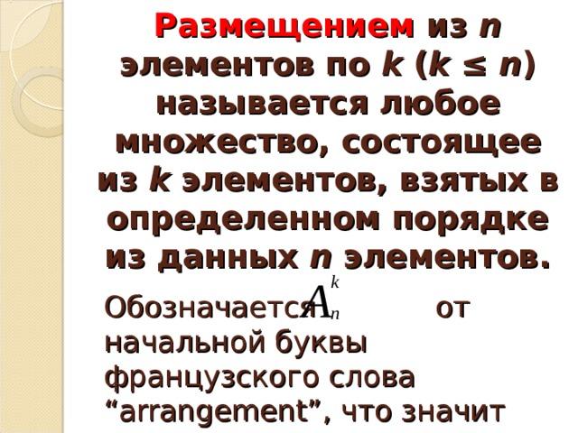 """Размещением из n элементов по k ( k ≤ n ) называется любое множество, состоящее из k элементов, взятых в определенном порядке из данных n элементов.     Обозначается от начальной буквы французского слова """"arrangement"""", что значит """"перестановка"""", """"перемещение"""""""