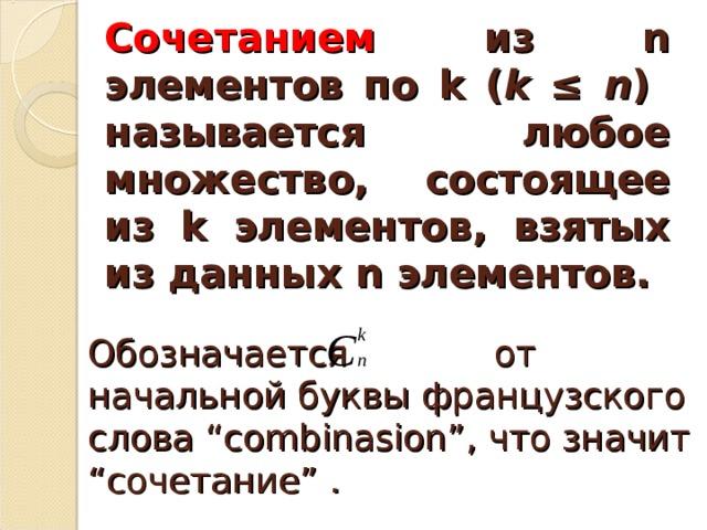 """Сочетанием из n элементов по k ( k ≤ n )  называется любое множество, состоящее из k элементов, взятых из данных n элементов. Обозначается от начальной буквы французского слова """"combinasion"""", что значит """"сочетание"""" ."""