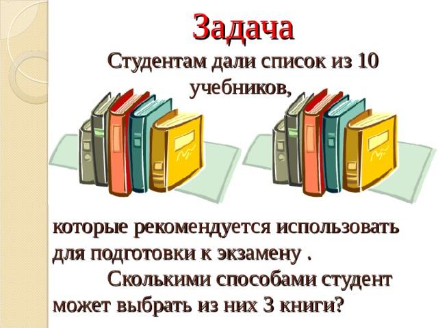 Задача  Студентам дали список из 10 учебников, которые рекомендуется использовать для подготовки к экзамену .   Сколькими способами студент может выбрать из них 3 книги?