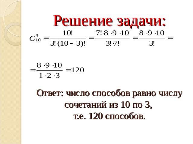 Решение задачи:     Ответ: число способов равно числу сочетаний из 10 по 3,  т.е. 120 способов.