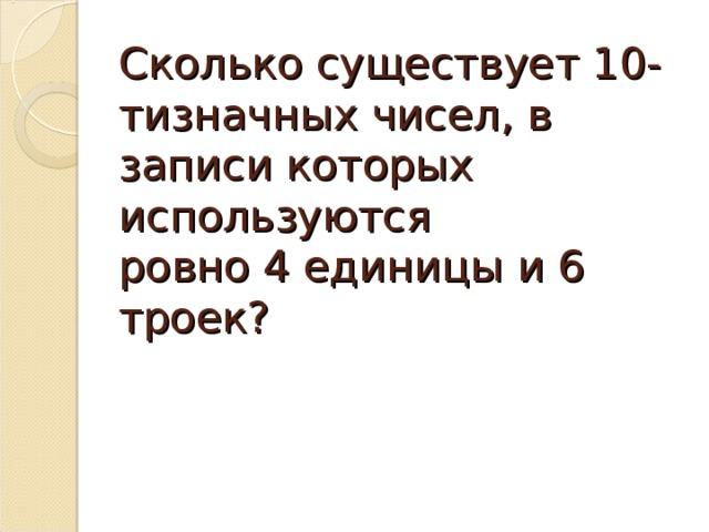 Сколько существует 10-тизначных чисел, в записи которых используются  ровно 4 единицы и 6 троек?