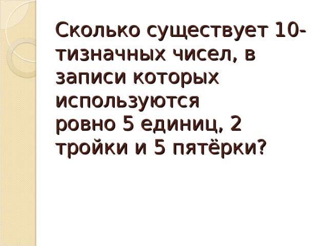 Сколько существует 10-тизначных чисел, в записи которых используются  ровно 5 единиц, 2 тройки и 5 пятёрки?