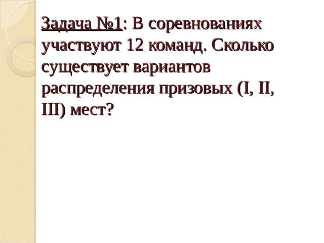 Задача №1 : В соревнованиях участвуют 12 команд. Сколько существует вариантов распределения призовых ( I, II, III) мест?