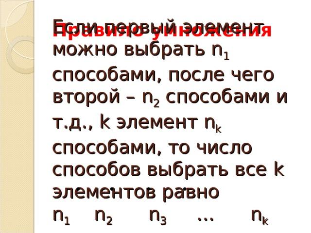 Правило умножения Если первый элемент можно выбрать n 1 способами, после чего второй – n 2 способами и т.д., k элемент n k способами, то число способов выбрать все k элементов равно n 1  n 2  n 3 … n k
