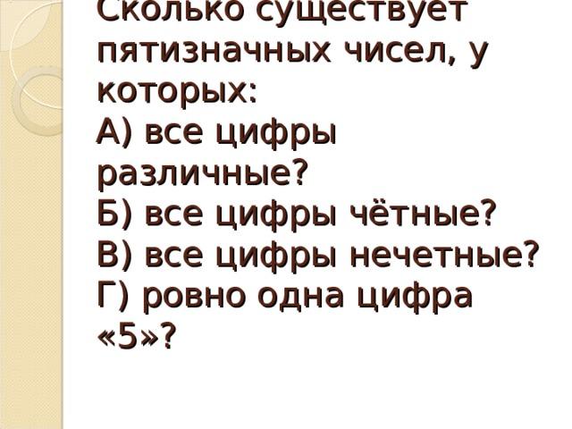 Сколько существует пятизначных чисел, у которых:  А) все цифры различные?  Б) все цифры чётные?  В) все цифры нечетные?  Г) ровно одна цифра «5»?