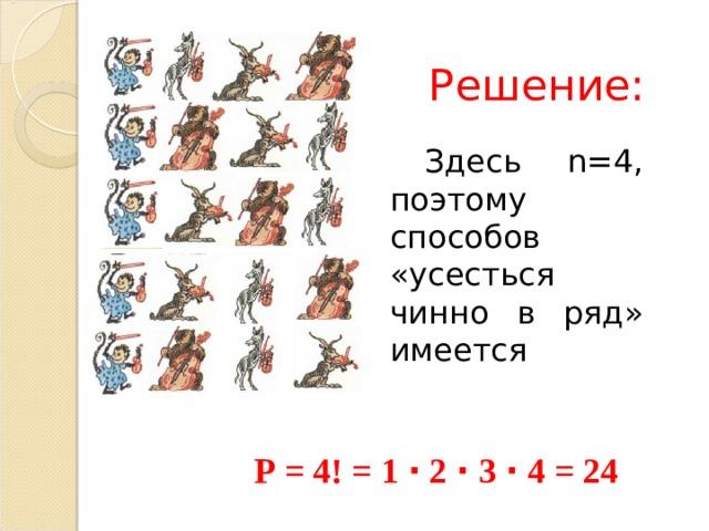 Решение: Здесь n =4, поэтому способов «усесться чинно в ряд» имеется P = 4! = 1 ∙ 2 ∙ 3 ∙ 4 = 24