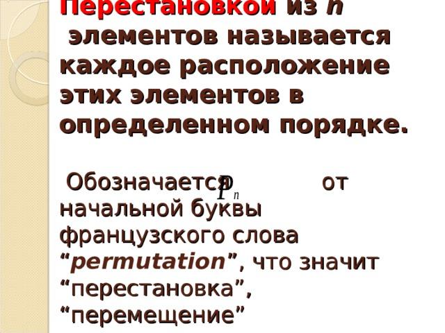 """Перестановкой из n элементов называется каждое расположение этих элементов в определенном порядке.   Обозначается от начальной буквы французского слова """" permutation """", что значит """"перестановка"""", """"перемещение"""""""