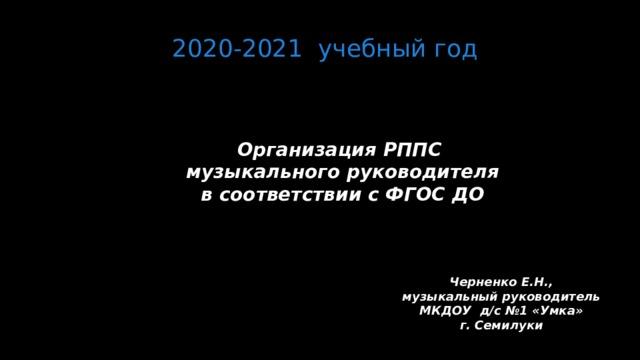 2020-2021 учебный год Организация РППС  музыкального руководителя  в соответствии с ФГОС ДО     Черненко Е.Н., музыкальный руководитель МКДОУ д/с №1 «Умка» г. Семилуки