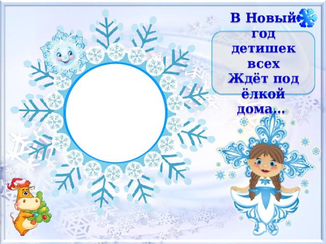 В Новый год детишек всех  Ждёт под ёлкой дома…
