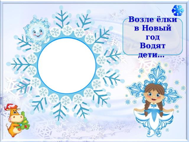 Возле ёлки в Новый год  Водят дети…