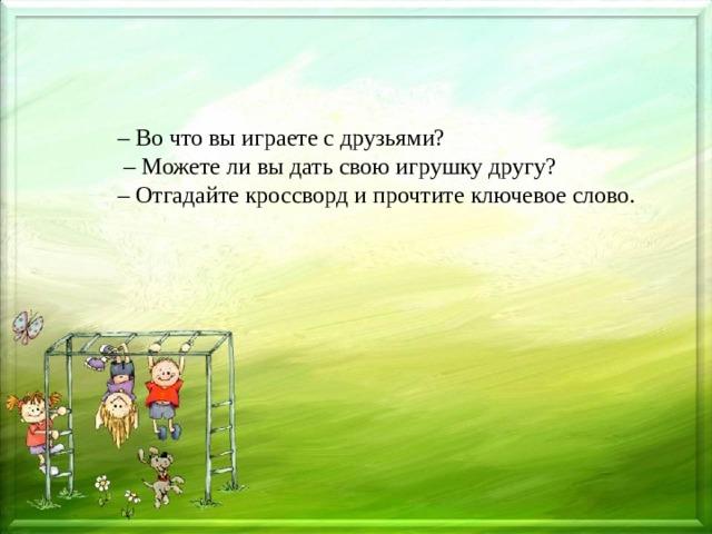 – Во что вы играете с друзьями? – Можете ли вы дать свою игрушку другу? – Отгадайте кроссворд и прочтите ключевое слово.