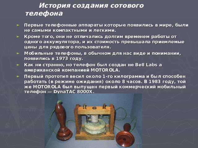 История создания сотового телефона Первые телефонные аппараты которые появились в мире, были не самыми компактными и легкими. Кроме того, они не отличались долгим временем работы от одного аккумулятора, и их стоимость превышала приемлемые цены для рядового пользователя. Мобильные телефоны, в обычном для нас виде и понимании, появились в 1973 году. Как ни странно, но телефон был создан не Bell Labs а американской компанией MOTOROLA. Первый прототип весил около 1-го килограмма и был способен работать (в режиме ожидания) около 8 часов. В 1983 году, той же MOTOROLA был выпущен первый коммерческий мобильный телефон — DynaTAC 8000X.