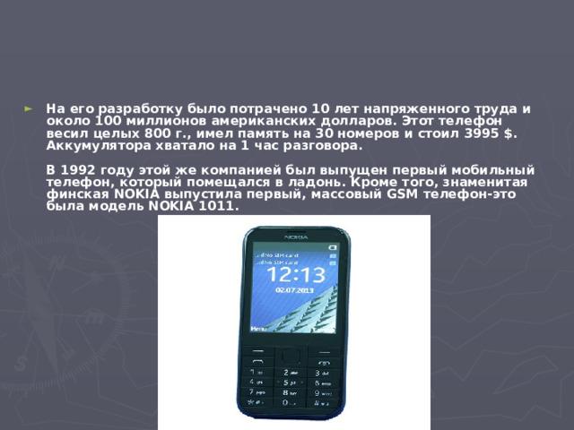 На его разработку было потрачено 10 лет напряженного труда и около 100 миллионов американских долларов. Этот телефон весил целых 800 г., имел память на 30 номеров и стоил 3995 $. Аккумулятора хватало на 1 час разговора.   В 1992 году этой же компанией был выпущен первый мобильный телефон, который помещался в ладонь. Кроме того, знаменитая финская NOKIA выпустила первый, массовый GSM телефон-это была модель NOKIA 1011.