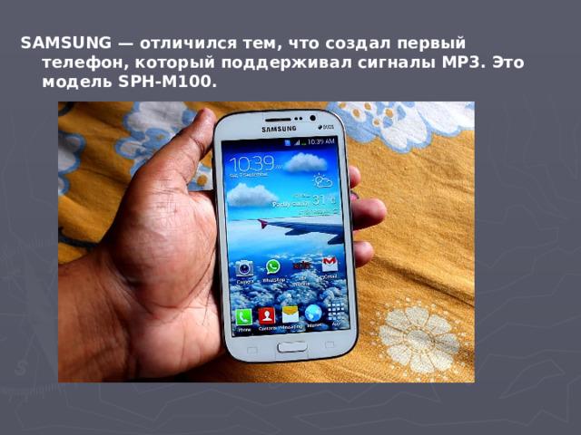SAMSUNG — отличился тем, что создал первый телефон, который поддерживал сигналы МР3. Это модель SPH-M100.