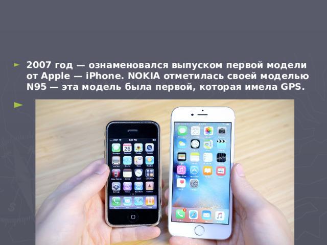 2007 год — ознаменовался выпуском первой модели от Apple — iPhone. NOKIA отметилась своей моделью N95 — эта модель была первой, которая имела GPS.