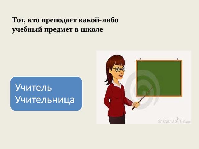 Тот, кто преподает какой-либо учебный предмет в школе