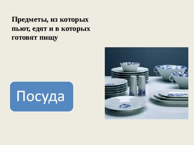 Предметы, из которых пьют, едят и в которых готовят пищу
