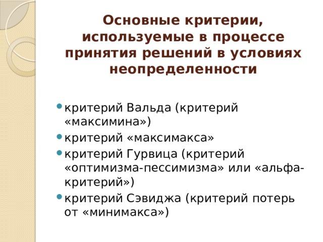 Основные критерии, используемые в процессе принятия решений в условиях неопределенности критерий Вальда (критерий «максимина») критерий «максимакса» критерий Гурвица (критерий «оптимизма-пессимизма» или «альфа-критерий») критерий Сэвиджа (критерий потерь от «минимакса»)