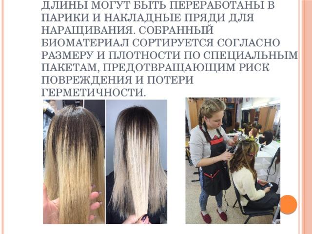 Остриженные волосы подходящей длины могут быть переработаны в парики и накладные пряди для наращивания. Собранный биоматериал сортируется согласно размеру и плотности по специальным пакетам, предотвращающим риск повреждения и потери герметичности. Остриженные волосы подходящей длины могут быть переработаны в парики и накладные пряди для наращивания. Собранный биоматериал сортируется согласно размеру и плотности по специальным пакетам, предотвращающим риск повреждения и потери герметичности.