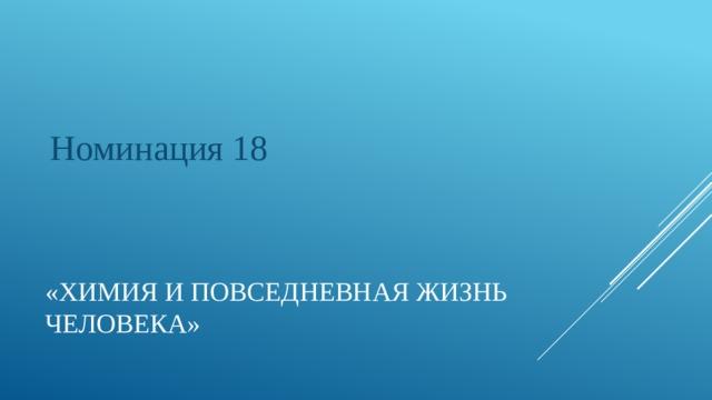 Номинация 18 «Химия и повседневная жизнь человека»