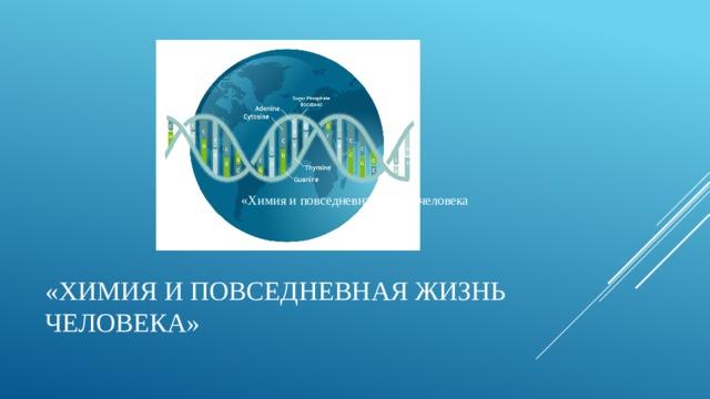 «Химия и повседневная жизнь человека «Химия и повседневная жизнь человека»