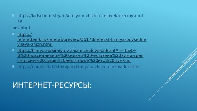 https://kidschemistry.ru/ximiya-v-zhizni-cheloveka-kakuyu-rol-igr aet.html https:// referatbank.ru/referat/preview/55173/referat-himiya-povsednevnaya-zhizn.html https://himya.ru/ximiya-v-zhizni-cheloveka.html#:~:text= В%20повседневной%20жизни%20человека%20химия,рассмотрим%20лишь%20некоторые%20его%20пункты https://nauka.club/khimiya/khimiya-v-zhizni-cheloveka.html Интернет-ресурсы: