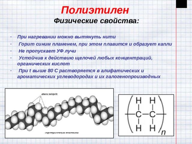 Полиэтилен  Физические свойства:    При нагревании можно вытянуть нити  Горит синим пламенем, при этом плавится и образует капли  Не пропускает УФ лучи  Устойчив к действию щелочей любых концентраций, органических кислот  При t выше 80 C растворяется в алифатических и ароматических углеводородах и их галогенопроизводных