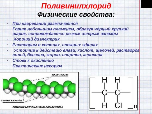 Поливинилхлорид  Физические свойства: При нагревании размягчается Горит небольшим пламенем, образуя чёрный хрупкий шарик, сопровождается резким острым запахом  Хороший диэлектрик Растворим в кетонах, сложных эфирах  Устойчив к действию влаги, кислот, щелочей, растворов солей, бензина, жиров, спиртов, керосина Стоек к окислению Практические негорюч