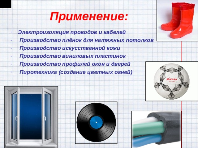 Применение: Электроизоляция проводов и кабелей  Производство плёнок для натяжных потолков  Производство искусственной кожи  Производство виниловых пластинок  Производство профилей окон и дверей  Пиротехника (создание цветных огней)