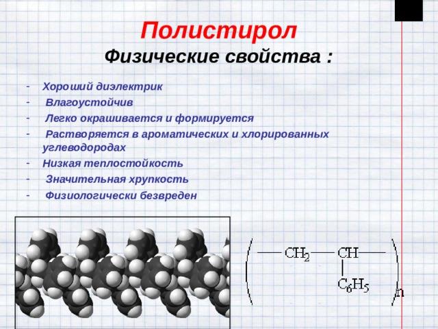 Полистирол  Физические свойства : Хороший диэлектрик  Влагоустойчив  Легко окрашивается и формируется  Растворяется в ароматических и хлорированных углеводородах Низкая теплостойкость  Значительная хрупкость  Физиологически безвреден