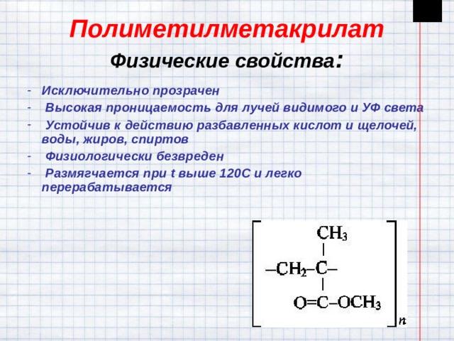 Полиметилметакрилат  Физические свойства : Исключительно прозрачен  Высокая проницаемость для лучей видимого и УФ света  Устойчив к действию разбавленных кислот и щелочей, воды, жиров, спиртов  Физиологически безвреден  Размягчается при t выше 120 C и легко перерабатывается