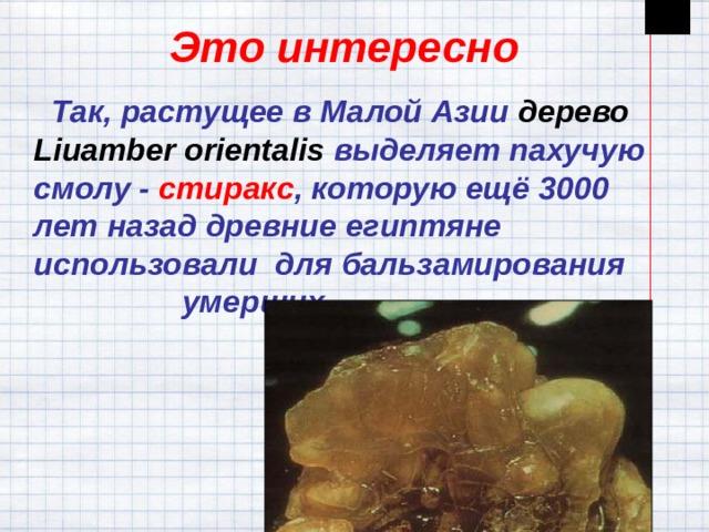 Это интересно  Так, растущее в Малой Азии дерево Liuamber orientalis  выделяет пахучую смолу - стиракс , которую ещё 3000 лет назад древние египтяне использовали для бальзамирования умерших.