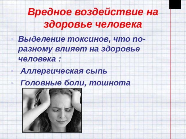 Вредное воздействие на здоровье человека Выделение токсинов, что по-разному влияет на здоровье человека :  Аллергическая сыпь  Головные боли, тошнота