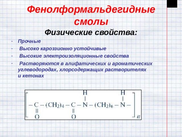 Фенолформальдегидные смолы  Физические свойства: Прочные  Высоко кароззионно устойчивые  Высокие электроизоляционные свойства  Растворяются валифатическихиароматических углеводородах, хлорсодержащих растворителях икетонах