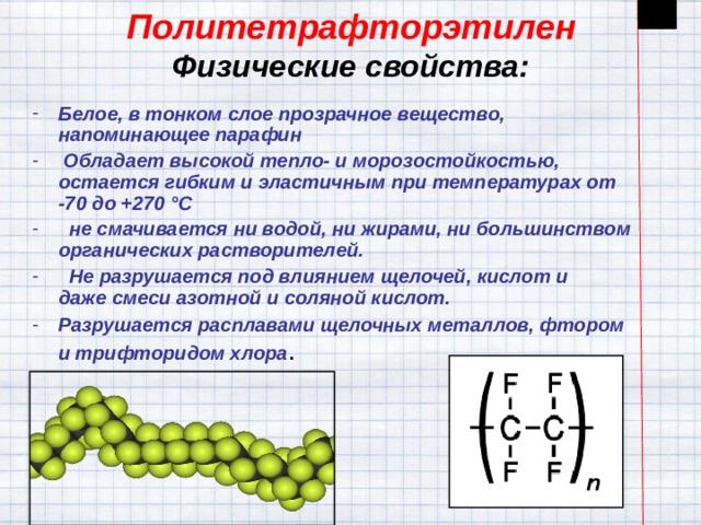 Политетрафторэтилен  Физические свойства: Белое, в тонком слое прозрачное вещество, напоминающее парафин  Обладает высокой тепло- и морозостойкостью, остается гибким и эластичным при температурах от -70 до +270°C  не смачивается ниводой, нижирами, ни большинством органическихрастворителей.  Не разрушается под влияниемщелочей,кислоти дажесмеси азотной и соляной кислот. Разрушается расплавами щелочных металлов,фтором итрифторидом хлора .